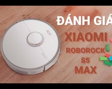 Robot hút bụi Xiaomi Roborock S5 Max có tốt như lời đồn